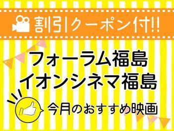 【割引クーポン付】『フォーラム福島』『イオンシネマ福島』今月のおすすめ映画
